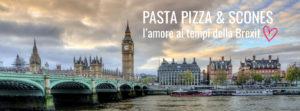 Pasta Pizza & Scones: l'amore ai tempi della Brexit